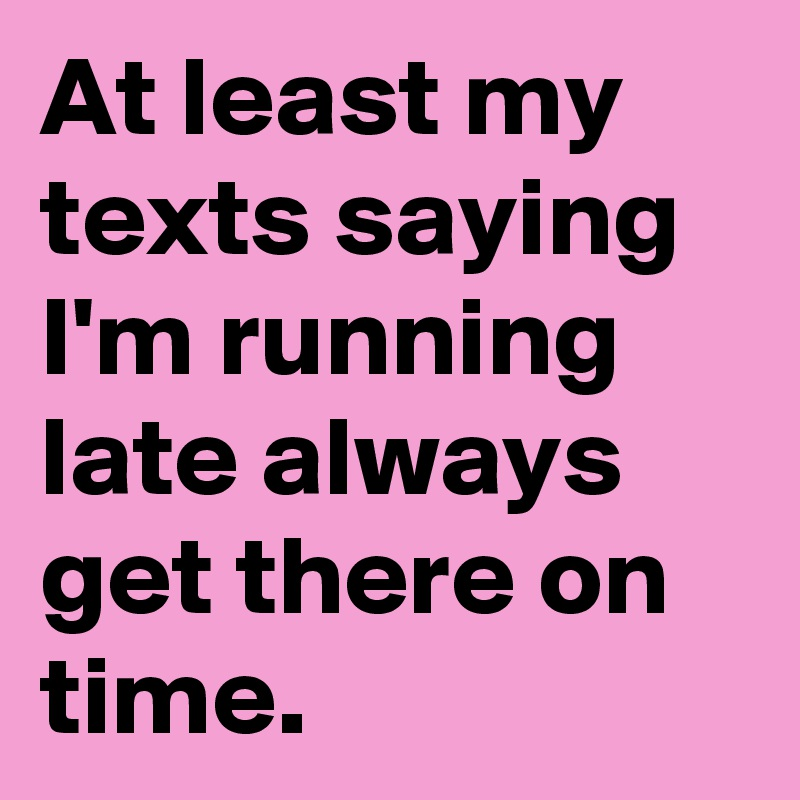 At-least-my-texts-saying-I-m-running-late-always-g